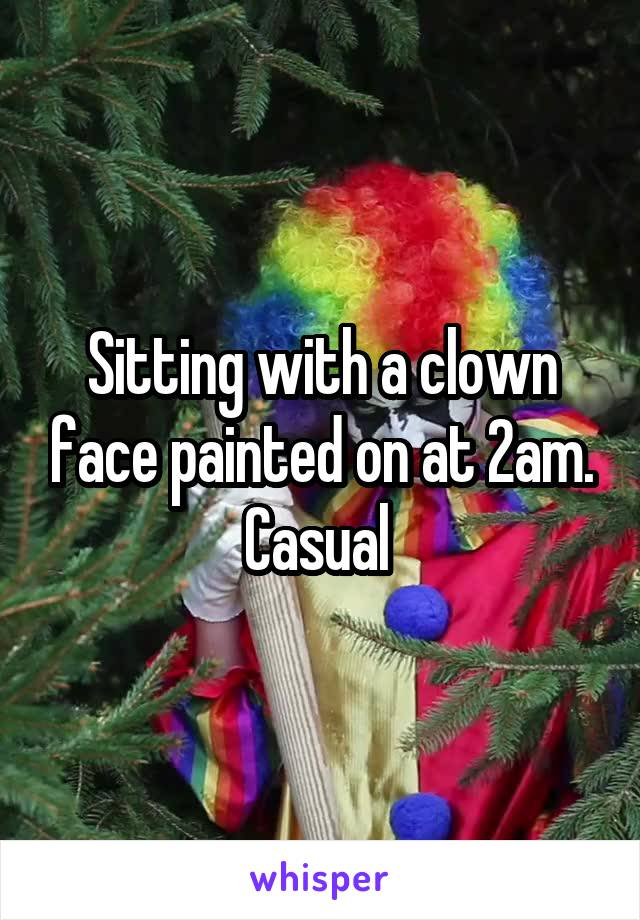 Sitting with a clown face painted on at 2am. Casual