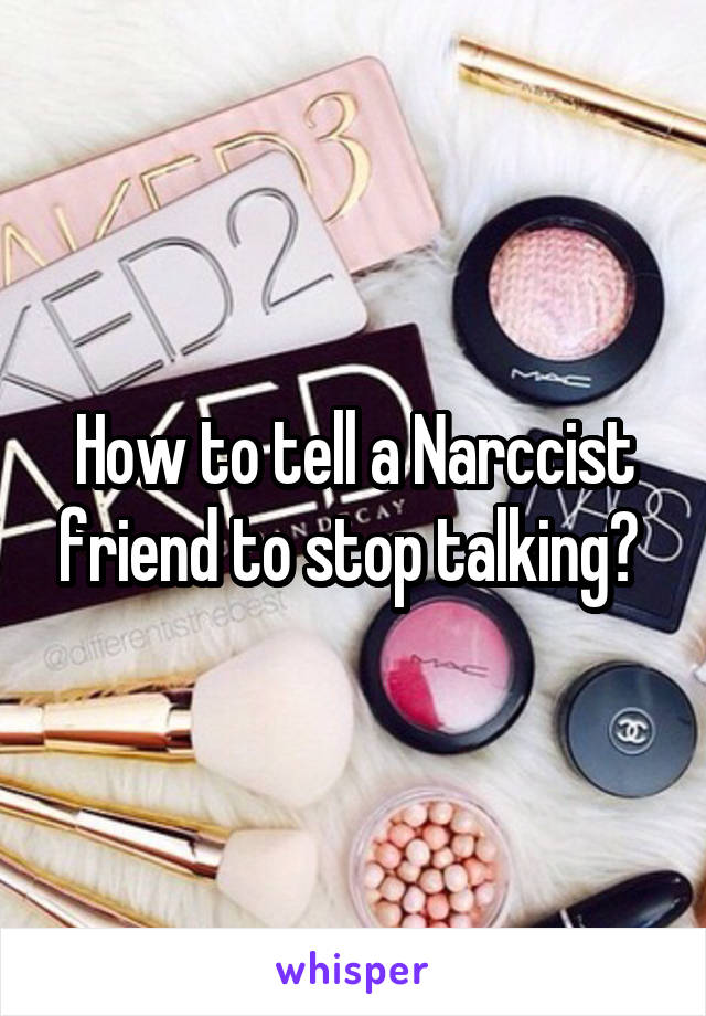 How to tell a Narccist friend to stop talking?