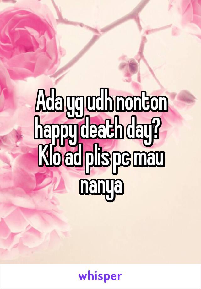 Ada yg udh nonton happy death day?   Klo ad plis pc mau nanya