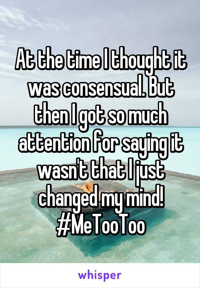 At the time I thought it was consensual. But then I got so much attention for saying it wasn't that I just changed my mind! #MeTooToo