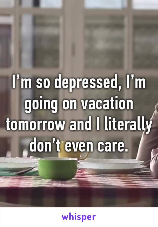 I'm so depressed, I'm going on vacation tomorrow and I literally don't even care.