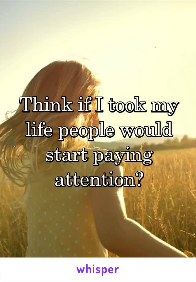 Think if I took my life people would start paying attention?