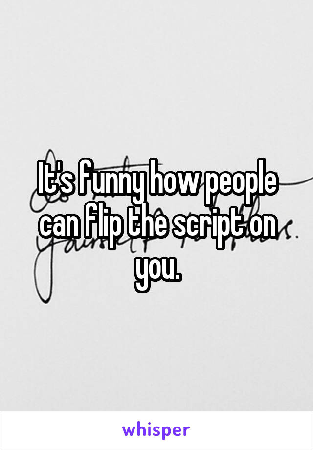It's funny how people can flip the script on you.