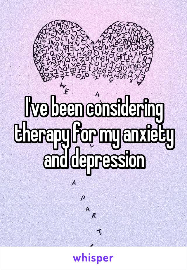 I've been considering therapy for my anxiety and depression