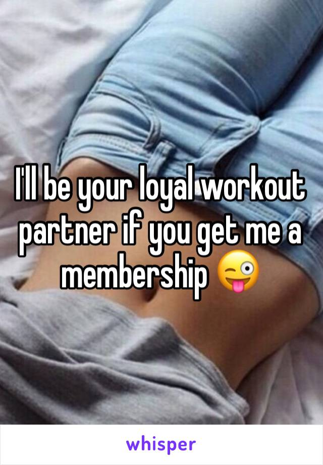 I'll be your loyal workout partner if you get me a membership 😜