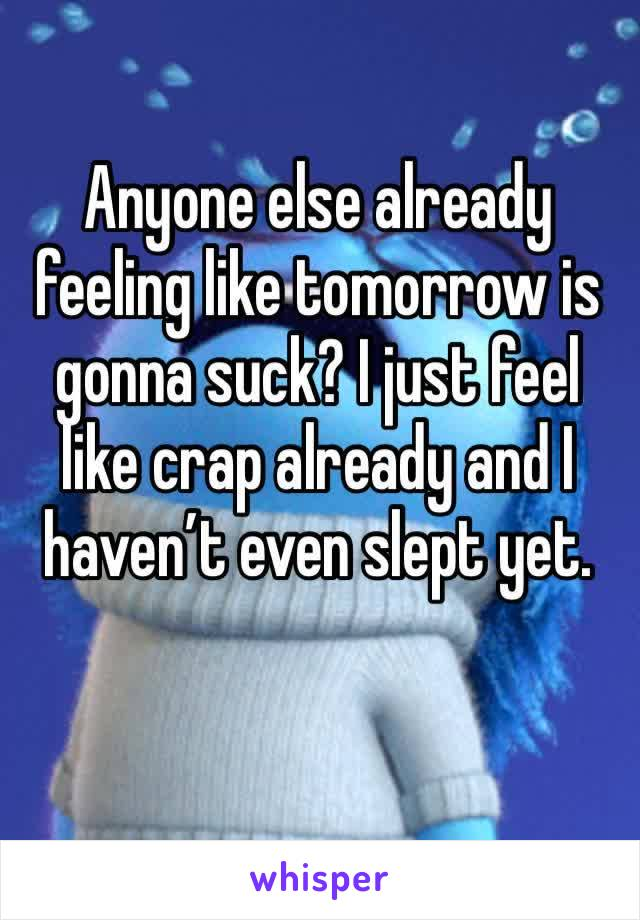 Anyone else already feeling like tomorrow is gonna suck? I just feel like crap already and I haven't even slept yet.