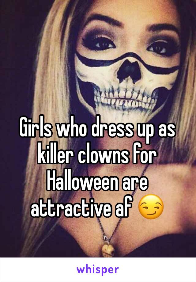 Girls who dress up as killer clowns for Halloween are attractive af 😏