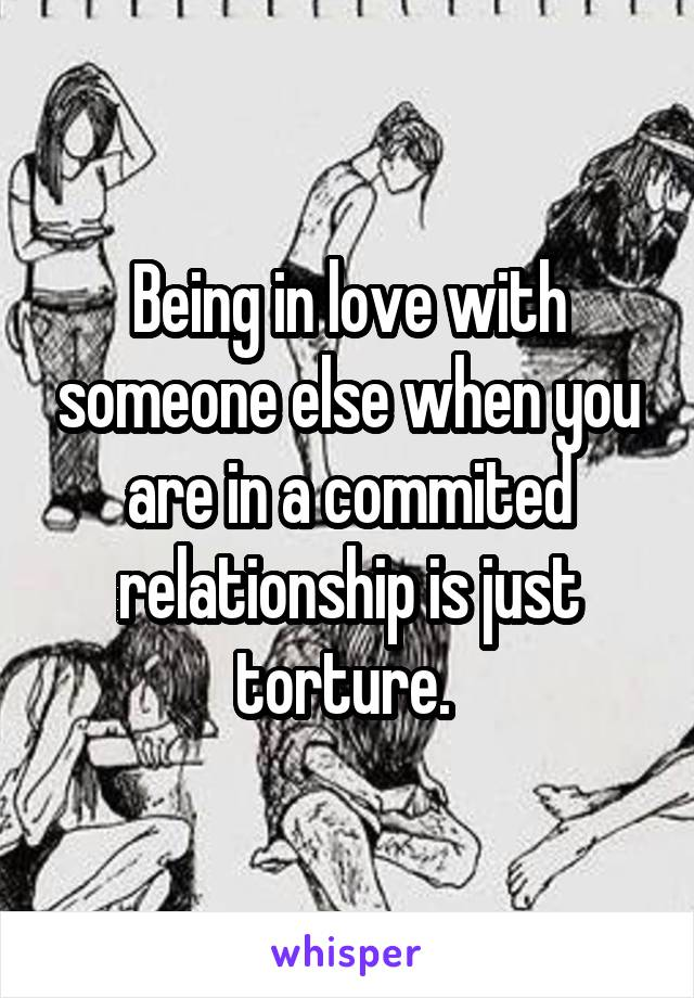Being in love with someone else when you are in a commited relationship is just torture.
