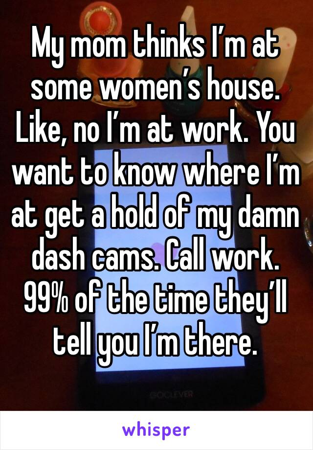 My mom thinks I'm at some women's house. Like, no I'm at work. You want to know where I'm at get a hold of my damn dash cams. Call work. 99% of the time they'll tell you I'm there.