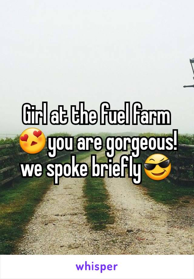 Girl at the fuel farm😍you are gorgeous! we spoke briefly😎