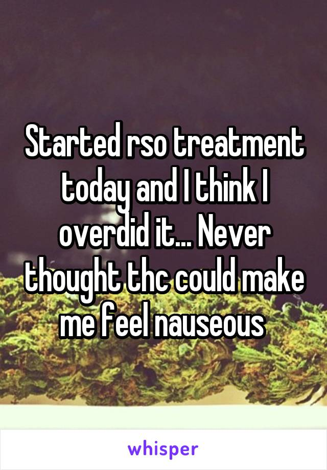 Started rso treatment today and I think I overdid it... Never thought thc could make me feel nauseous