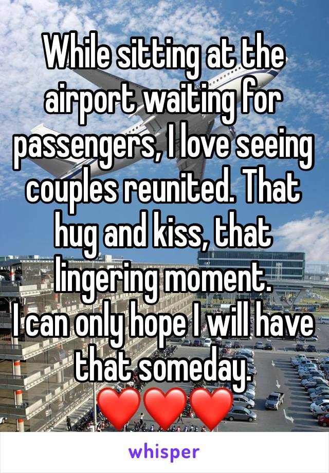 While sitting at the airport waiting for passengers, I love seeing couples reunited. That hug and kiss, that lingering moment. I can only hope I will have that someday. ❤️❤️❤️