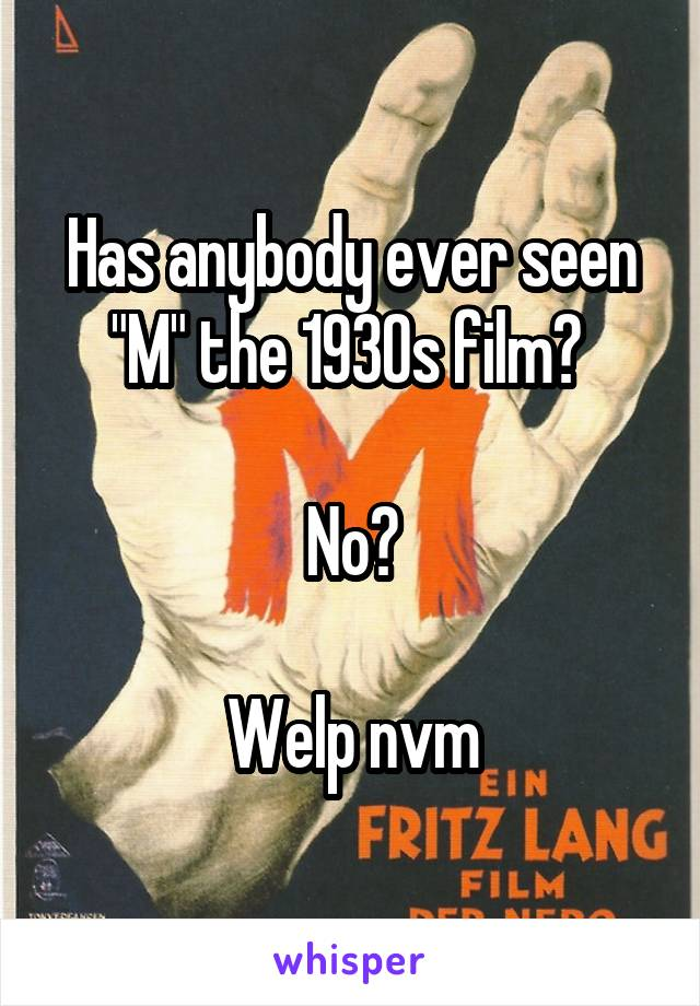 "Has anybody ever seen ""M"" the 1930s film?   No?  Welp nvm"