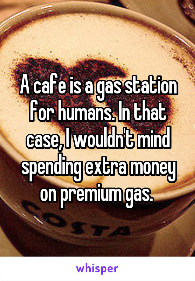 A cafe is a gas station for humans. In that case, I wouldn't mind spending extra money on premium gas.