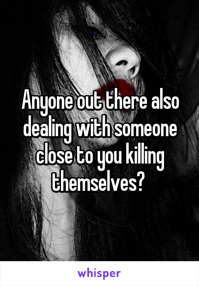 Anyone out there also dealing with someone close to you killing themselves?