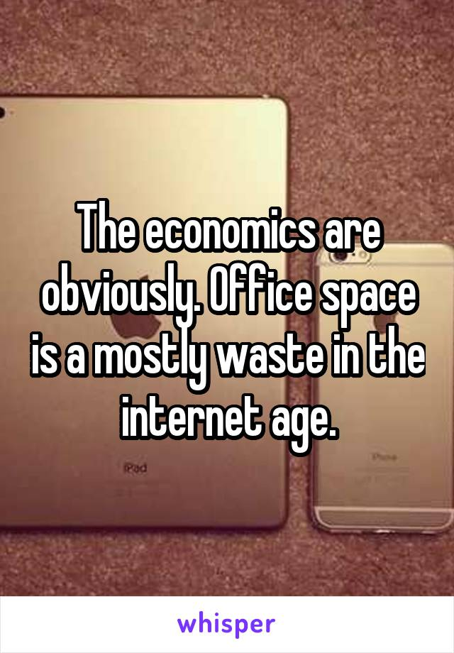 The economics are obviously. Office space is a mostly waste in the internet age.