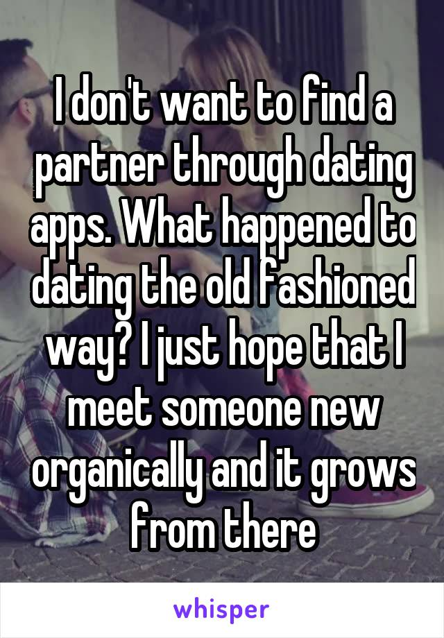 I don't want to find a partner through dating apps. What happened to dating the old fashioned way? I just hope that I meet someone new organically and it grows from there
