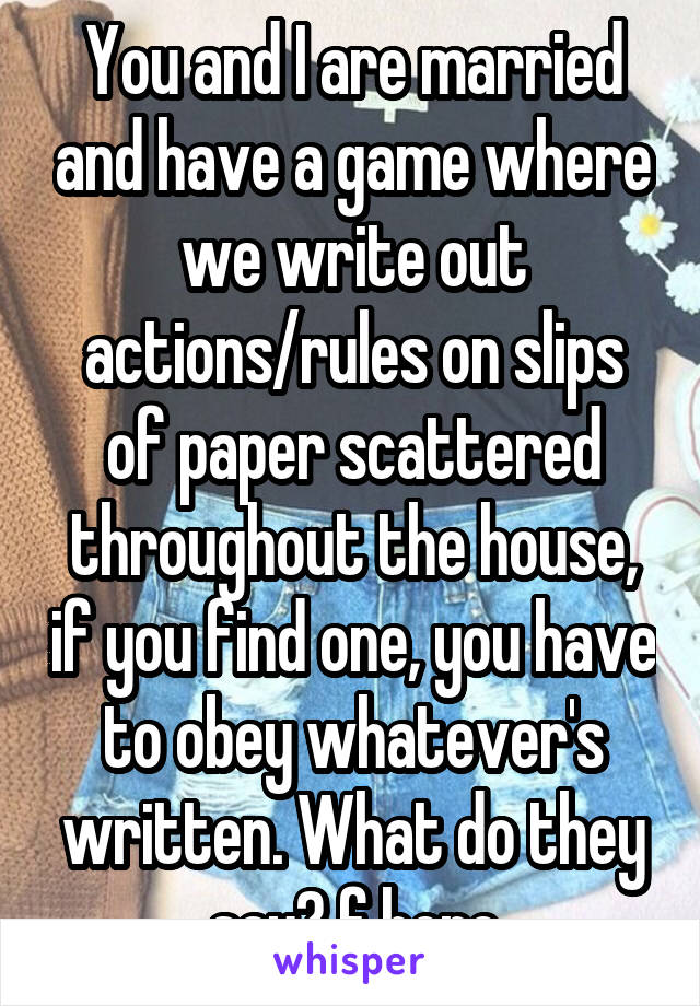 You and I are married and have a game where we write out actions/rules on slips of paper scattered throughout the house, if you find one, you have to obey whatever's written. What do they say? f here