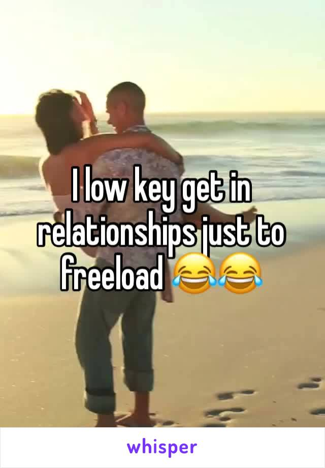 I low key get in relationships just to freeload 😂😂