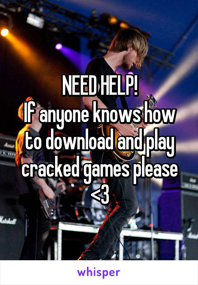 NEED HELP! If anyone knows how to download and play cracked games please <3