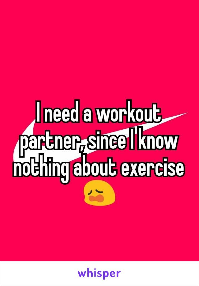 I need a workout partner, since I know nothing about exercise 😩