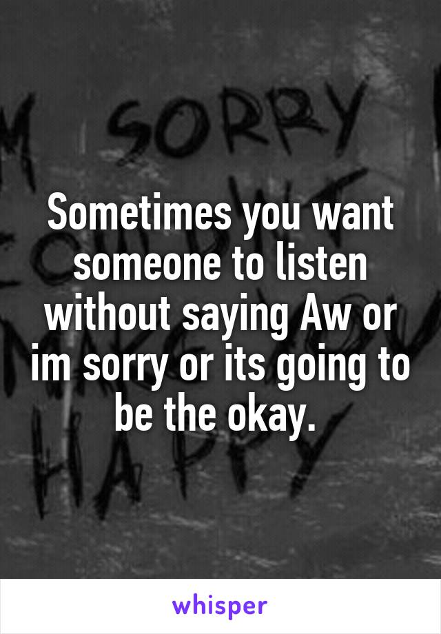 Sometimes you want someone to listen without saying Aw or im sorry or its going to be the okay.