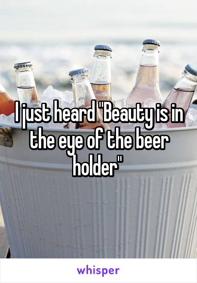 "I just heard ""Beauty is in the eye of the beer holder"""