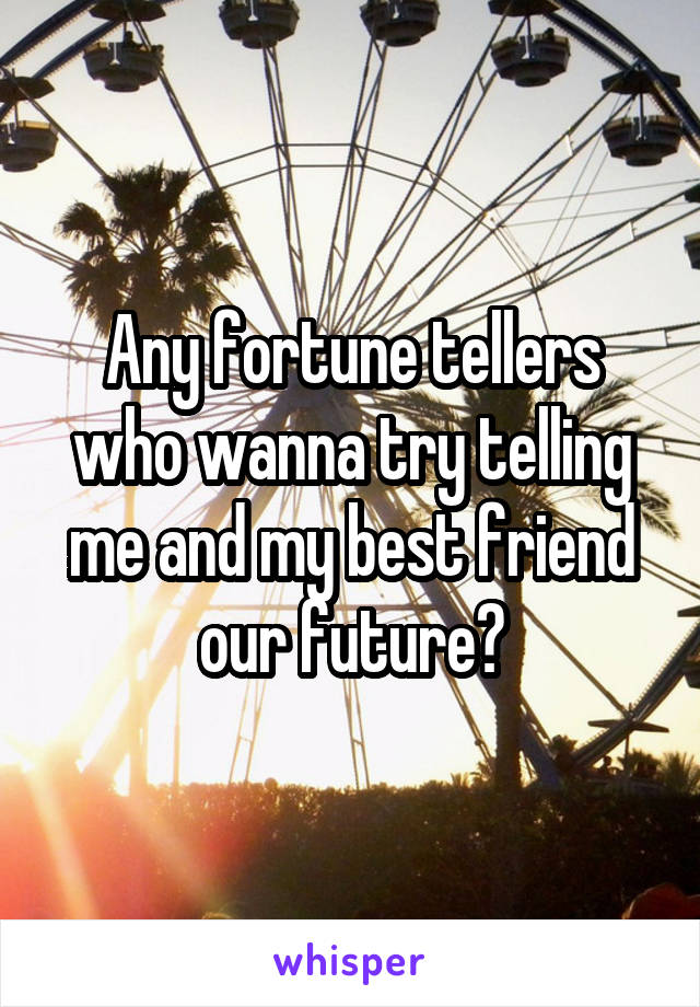 Any fortune tellers who wanna try telling me and my best friend our future?