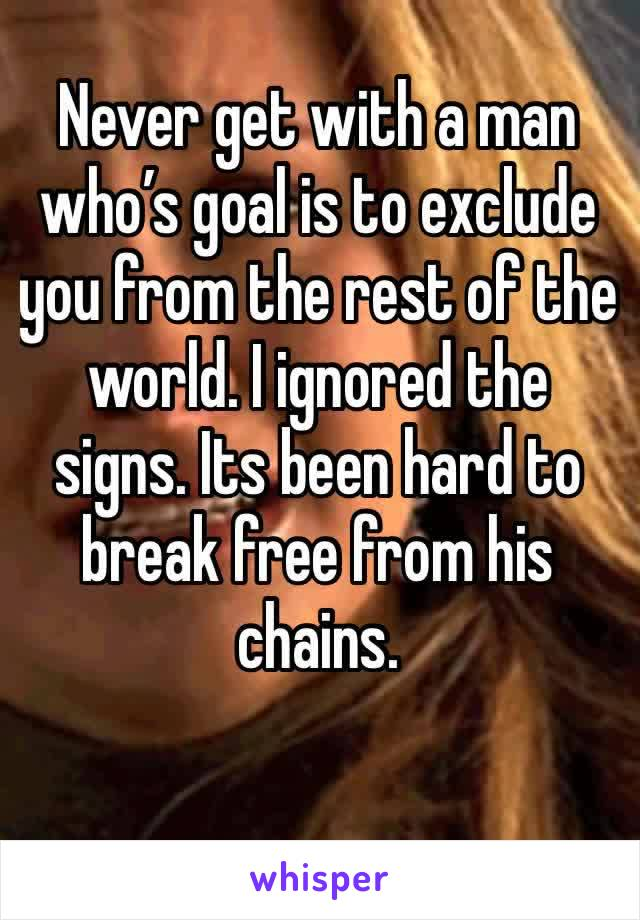 Never get with a man who's goal is to exclude you from the rest of the world. I ignored the signs. Its been hard to break free from his chains.
