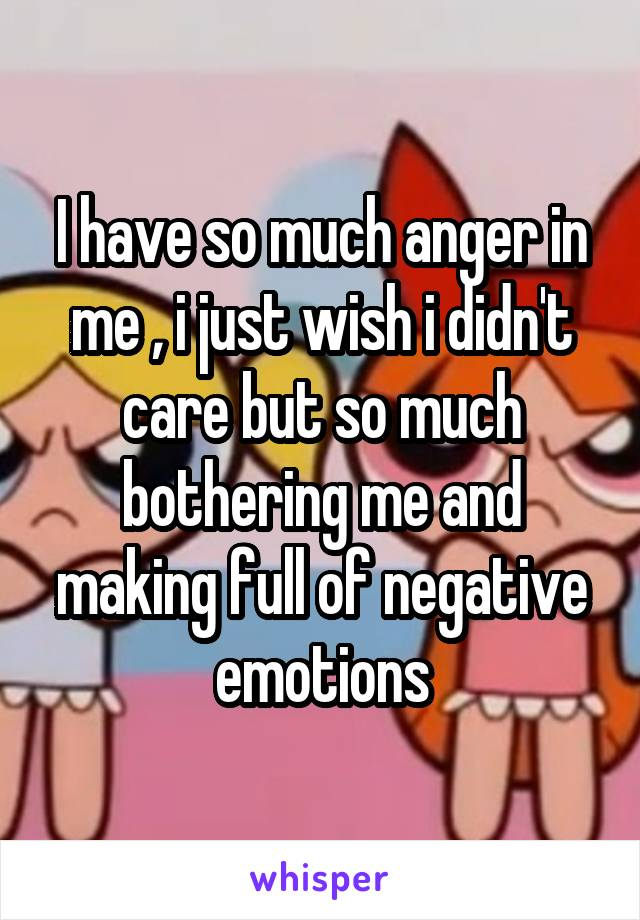 I have so much anger in me , i just wish i didn't care but so much bothering me and making full of negative emotions