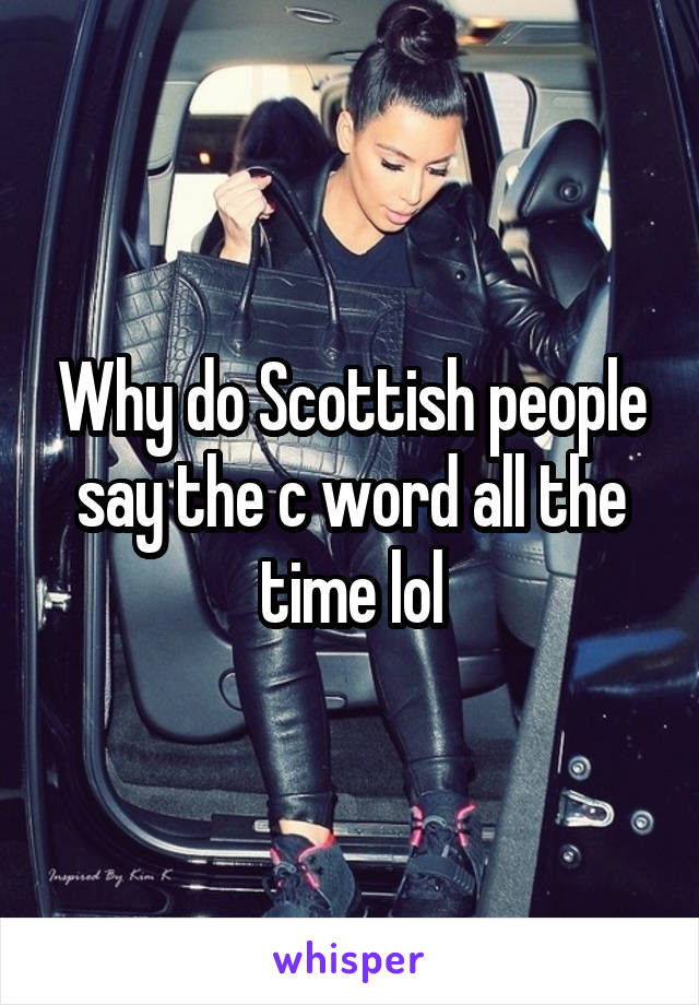Why do Scottish people say the c word all the time lol