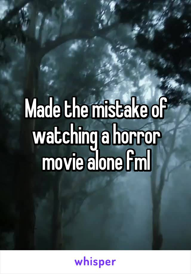Made the mistake of watching a horror movie alone fml