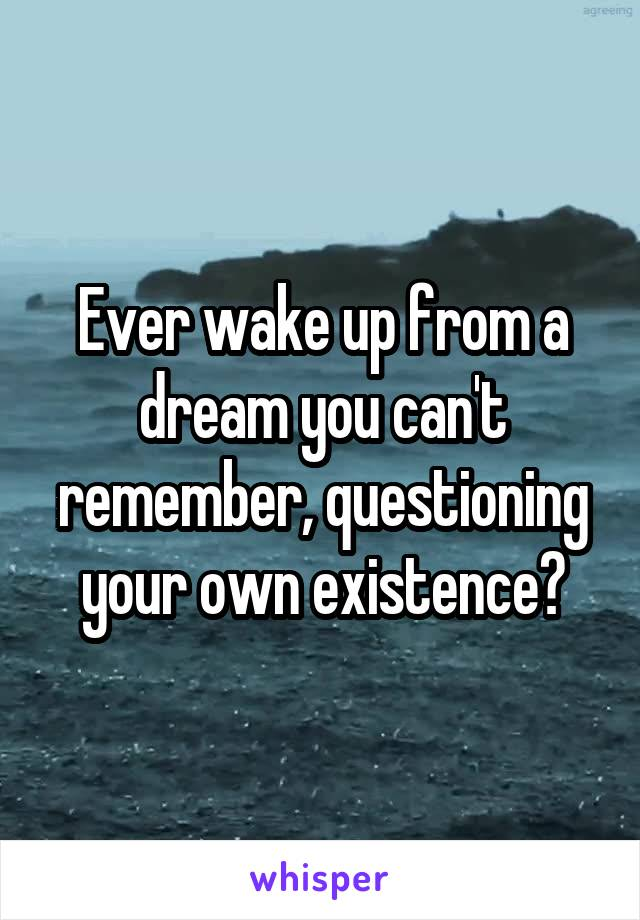 Ever wake up from a dream you can't remember, questioning your own existence?