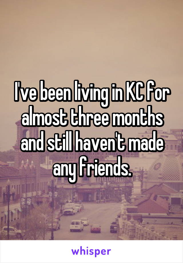I've been living in KC for almost three months and still haven't made any friends.