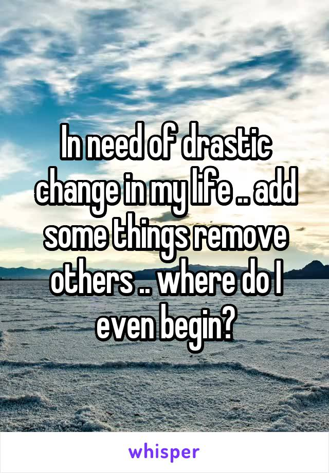 In need of drastic change in my life .. add some things remove others .. where do I even begin?