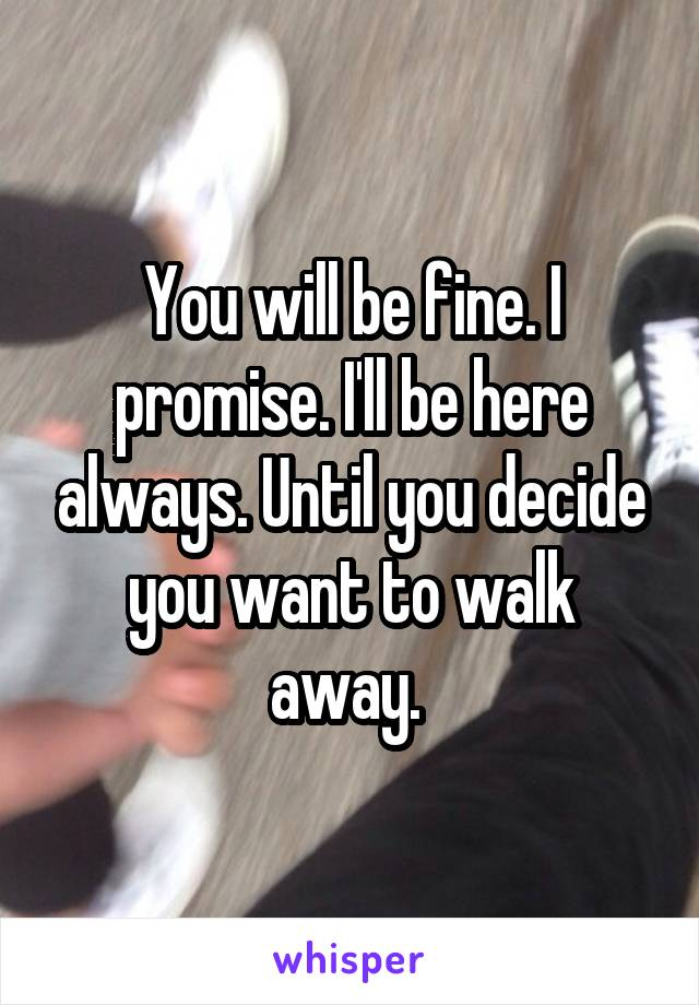 You will be fine. I promise. I'll be here always. Until you decide you want to walk away.