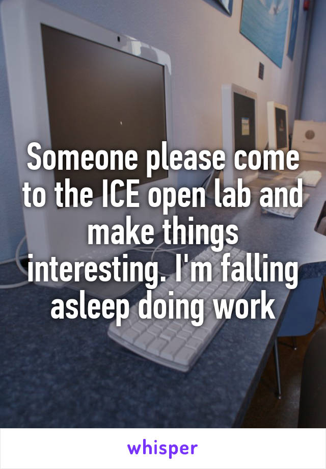 Someone please come to the ICE open lab and make things interesting. I'm falling asleep doing work
