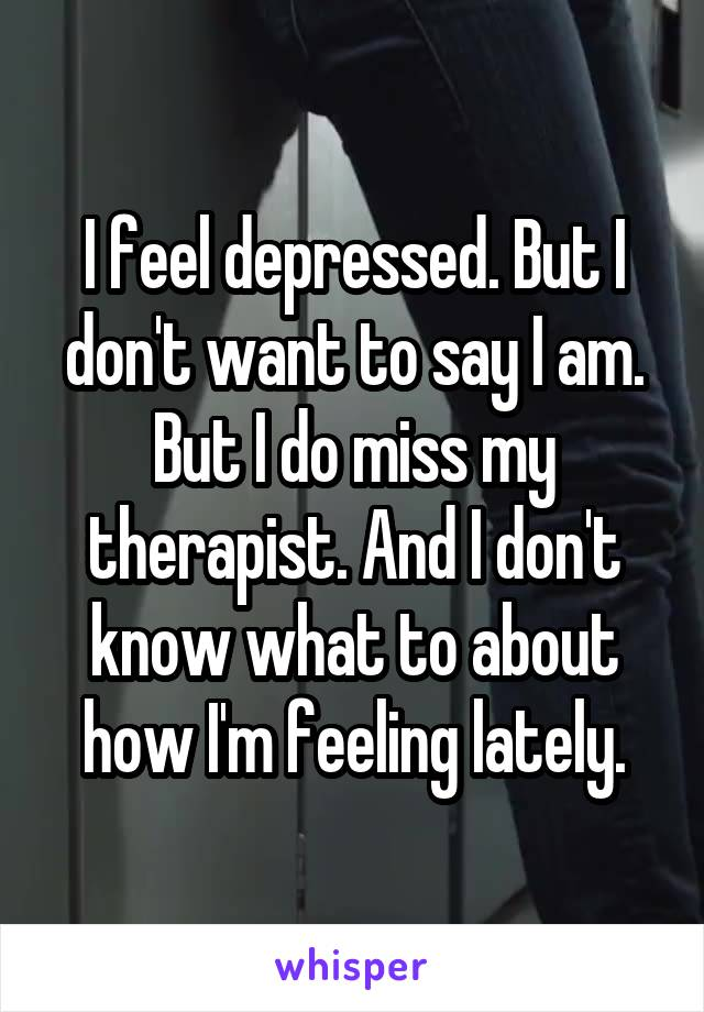 I feel depressed. But I don't want to say I am. But I do miss my therapist. And I don't know what to about how I'm feeling lately.