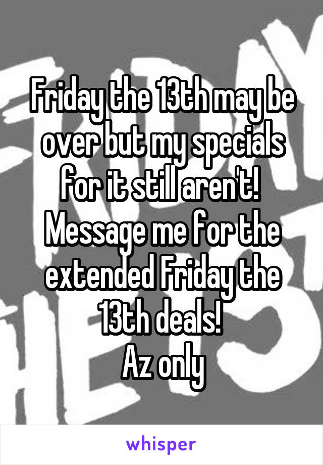 Friday the 13th may be over but my specials for it still aren't!  Message me for the extended Friday the 13th deals!  Az only