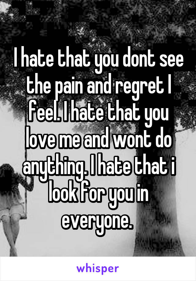 I hate that you dont see the pain and regret I feel. I hate that you love me and wont do anything. I hate that i look for you in everyone.