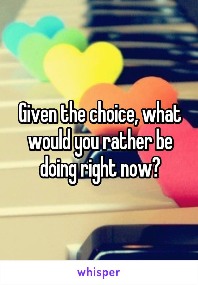 Given the choice, what would you rather be doing right now?