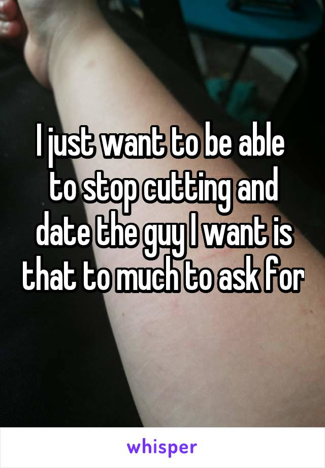 I just want to be able  to stop cutting and date the guy I want is that to much to ask for