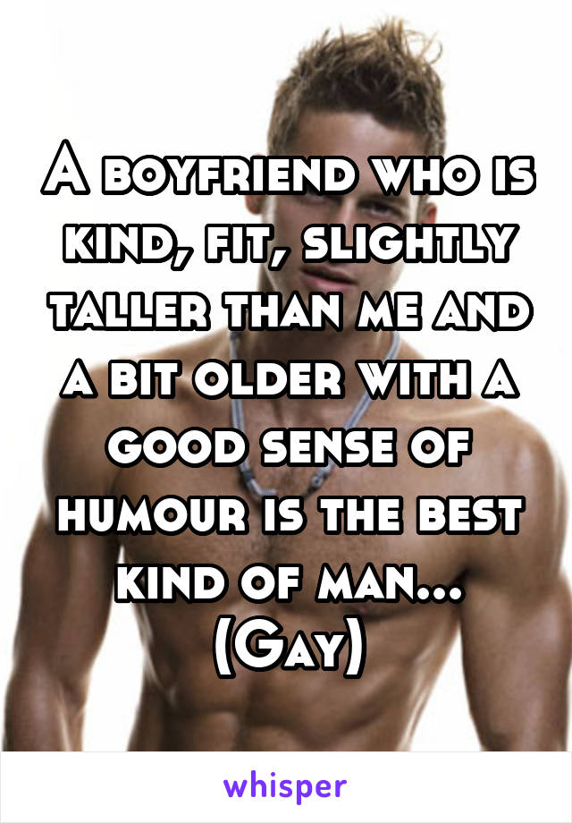 A boyfriend who is kind, fit, slightly taller than me and a bit older with a good sense of humour is the best kind of man... (Gay)