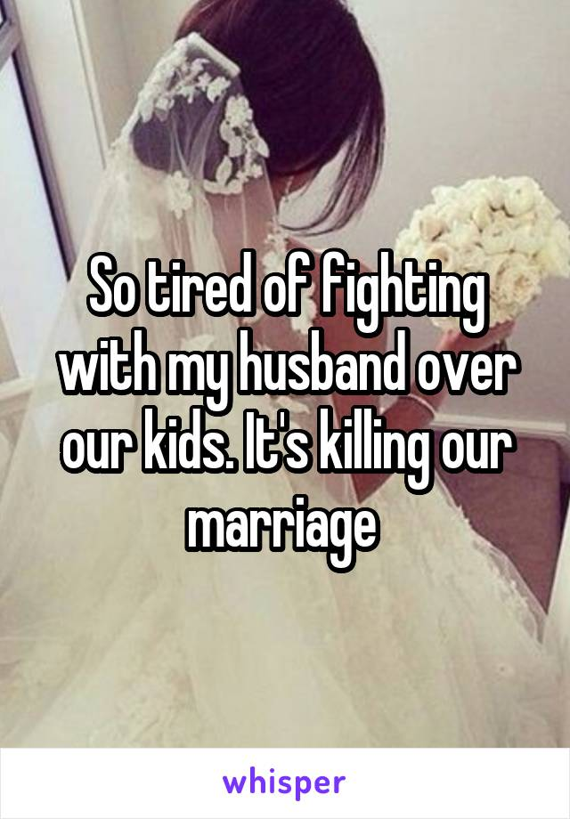 So tired of fighting with my husband over our kids. It's killing our marriage