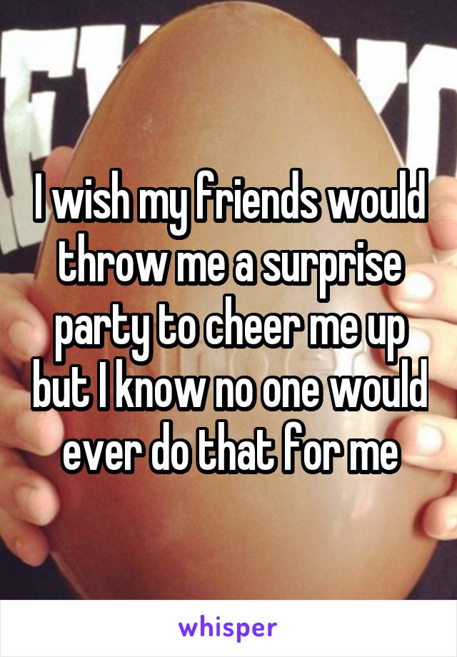 I wish my friends would throw me a surprise party to cheer me up but I know no one would ever do that for me