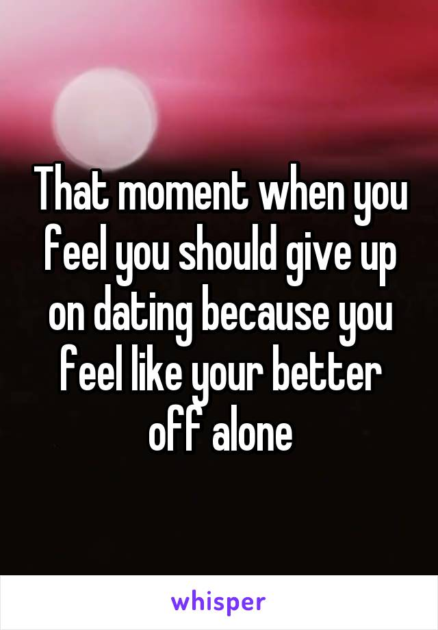 That moment when you feel you should give up on dating because you feel like your better off alone