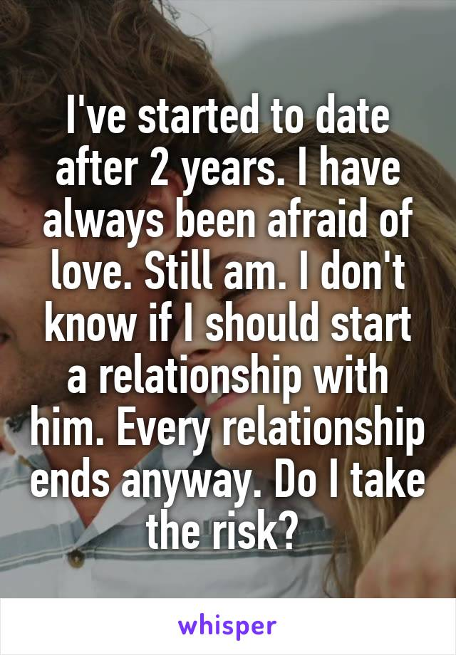 I've started to date after 2 years. I have always been afraid of love. Still am. I don't know if I should start a relationship with him. Every relationship ends anyway. Do I take the risk?