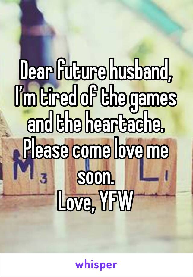 Dear future husband,  I'm tired of the games and the heartache. Please come love me soon.  Love, YFW