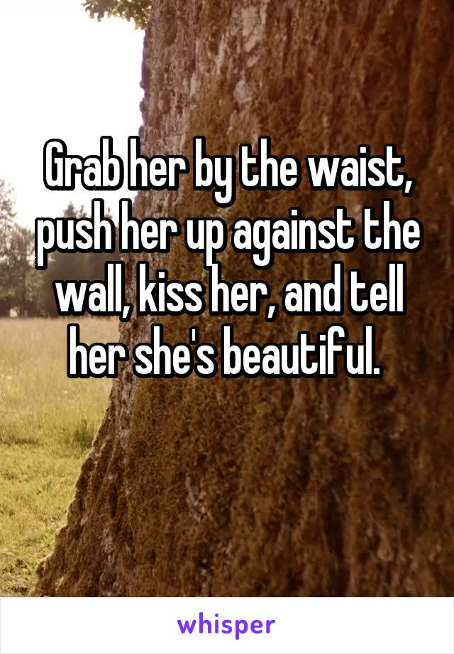 Grab her by the waist, push her up against the wall, kiss her, and tell her she's beautiful.
