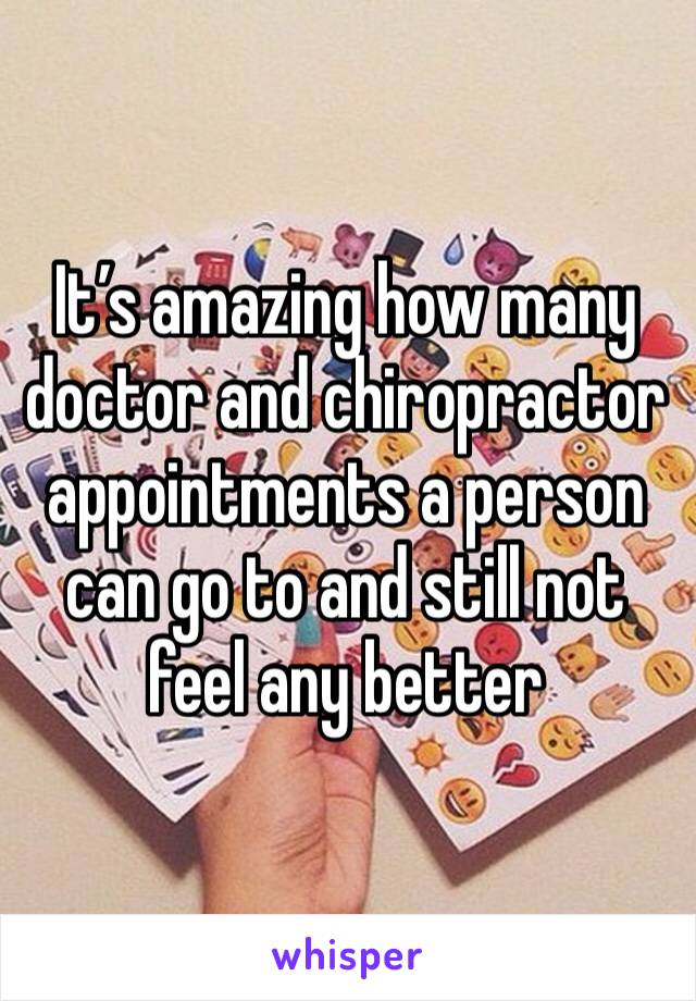 It's amazing how many doctor and chiropractor appointments a person can go to and still not feel any better